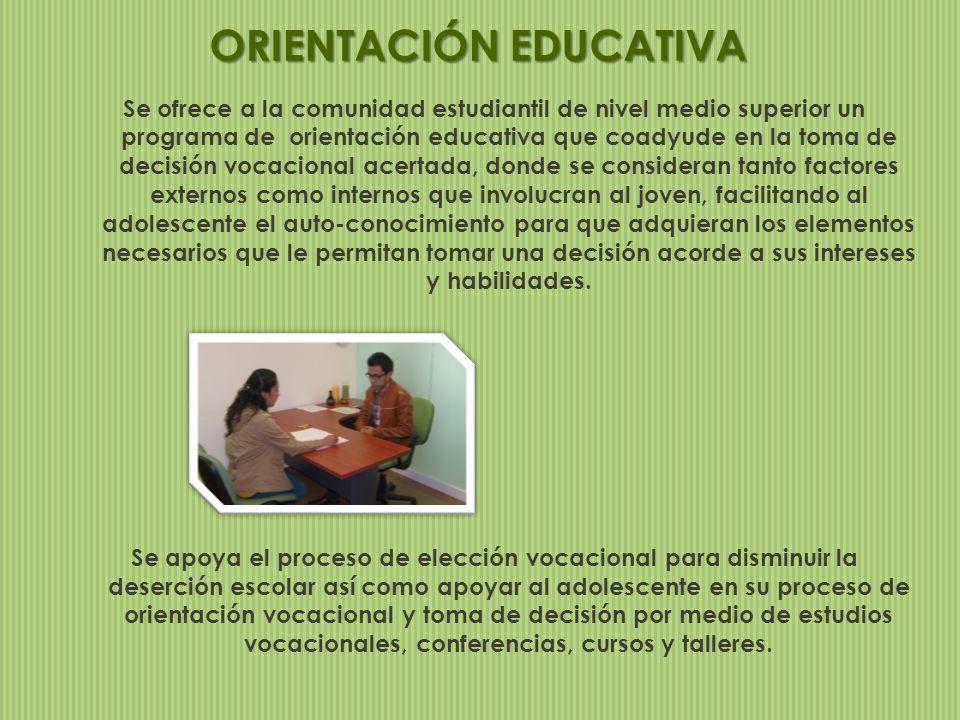 ORIENTACIÓN EDUCATIVA Se ofrece a la comunidad estudiantil de nivel medio superior un programa de orientación educativa que coadyude en la toma de dec