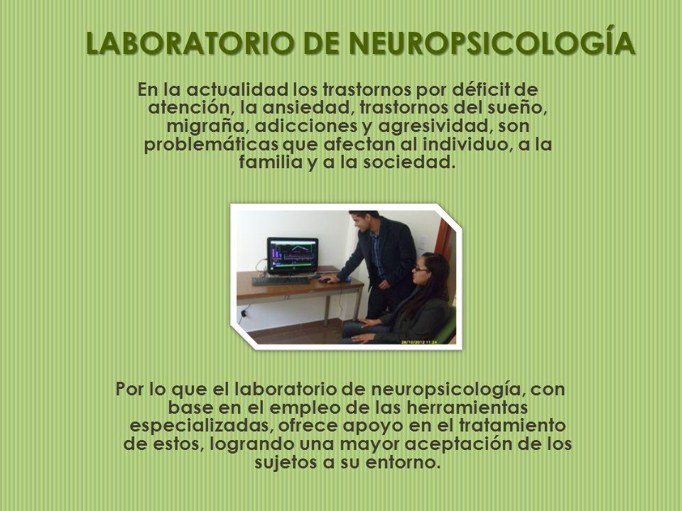 LABORATORIO DE NEUROPSICOLOGÍA En la actualidad los trastornos por déficit de atención, la ansiedad, trastornos del sueño, migraña, adicciones y agres