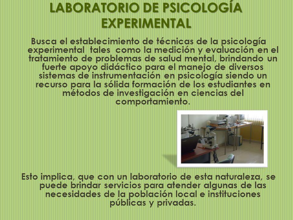 LABORATORIO DE PSICOLOGÍA EXPERIMENTAL Busca el establecimiento de técnicas de la psicología experimental tales como la medición y evaluación en el tr