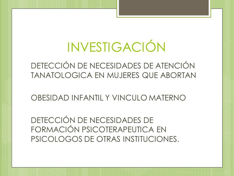 INVESTIGACIÓN DETECCIÓN DE NECESIDADES DE ATENCIÓN TANATOLOGICA EN MUJERES QUE ABORTAN OBESIDAD INFANTIL Y VINCULO MATERNO DETECCIÓN DE NECESIDADES DE