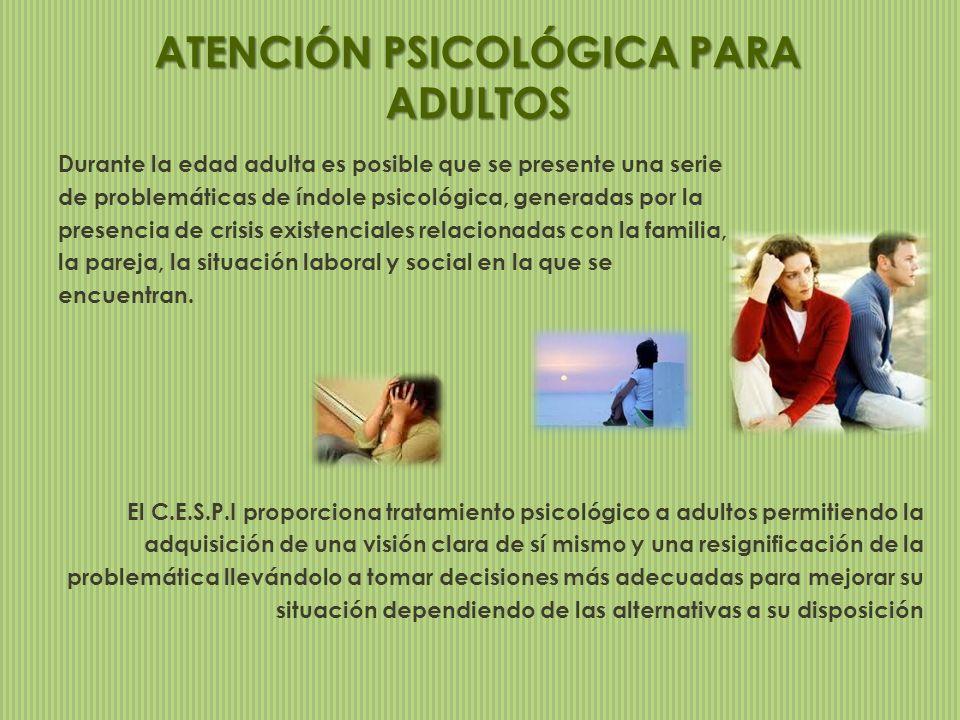 ATENCIÓN PSICOLÓGICA PARA ADULTOS Durante la edad adulta es posible que se presente una serie de problemáticas de índole psicológica, generadas por la