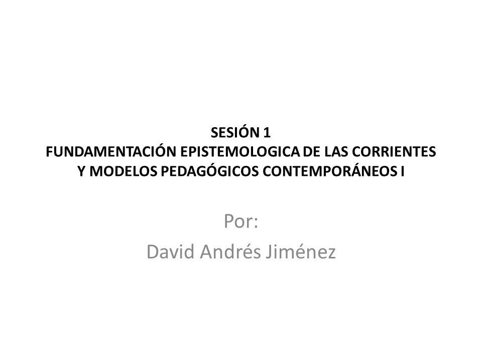 SESIÓN 1 FUNDAMENTACIÓN EPISTEMOLOGICA DE LAS CORRIENTES Y MODELOS PEDAGÓGICOS CONTEMPORÁNEOS I Por: David Andrés Jiménez