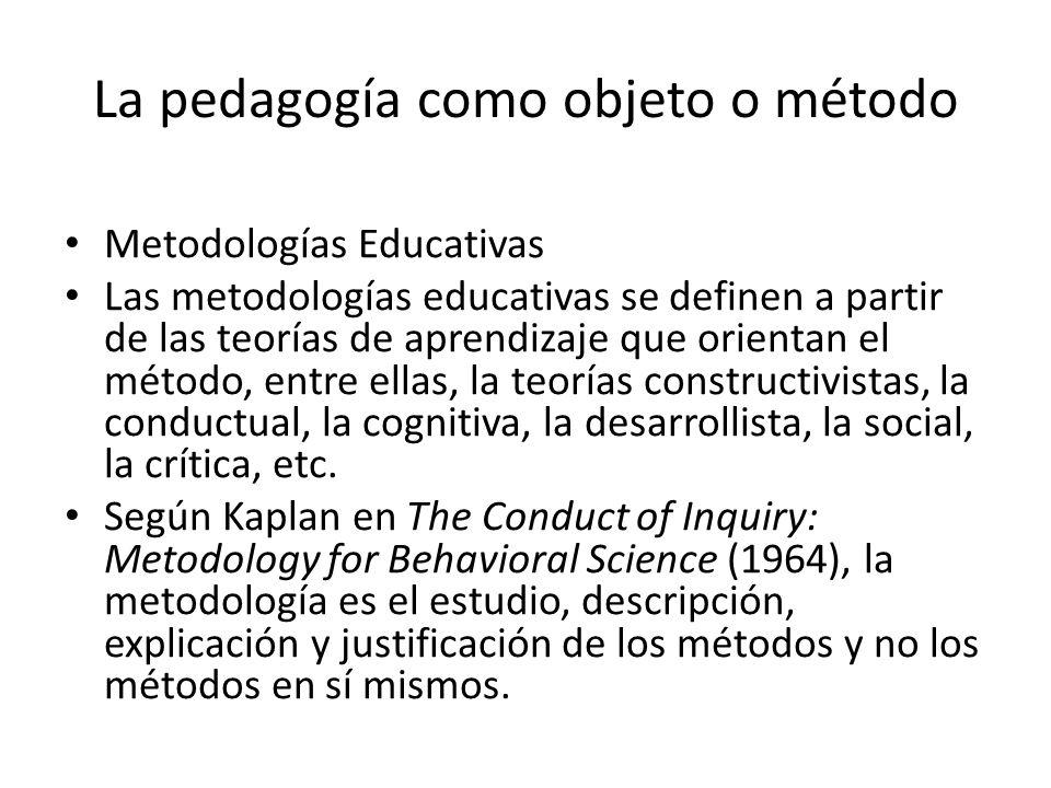 La pedagogía como objeto o método Según Kaplan (1964), se debe entender como un conjunto de técnicas o procedimientos específicos que se emplean en una ciencia; y ayuda a describir, explicar y justificar los métodos en general.