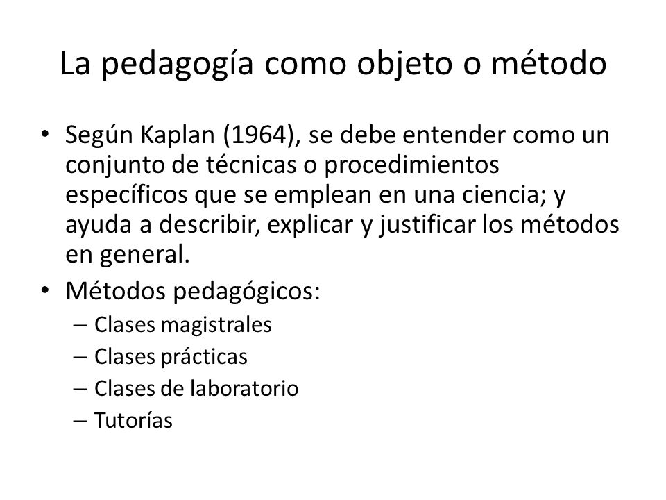 La pedagogía como objeto o método Según Kaplan (1964), se debe entender como un conjunto de técnicas o procedimientos específicos que se emplean en un