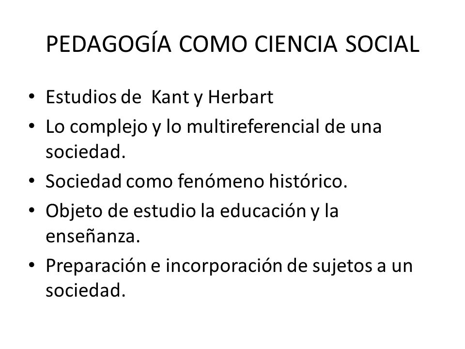 PEDAGOGÍA COMO CIENCIA SOCIAL Estudios de Kant y Herbart Lo complejo y lo multireferencial de una sociedad. Sociedad como fenómeno histórico. Objeto d