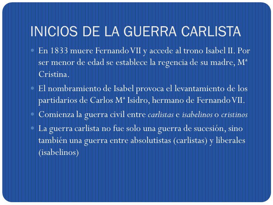 INICIOS DE LA GUERRA CARLISTA En 1833 muere Fernando VII y accede al trono Isabel II.