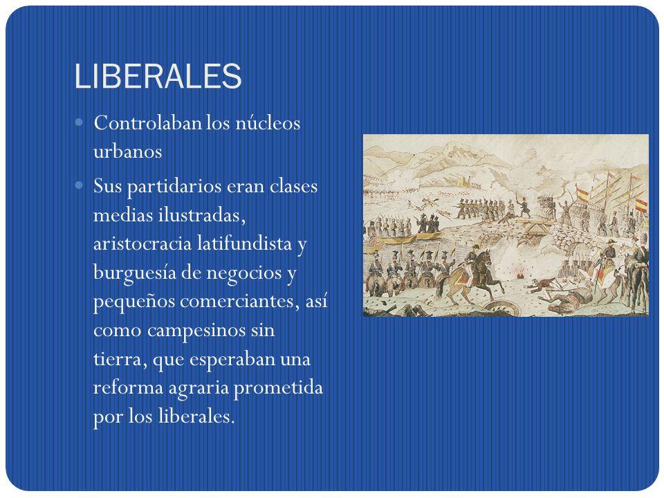 LIBERALES Controlaban los núcleos urbanos Sus partidarios eran clases medias ilustradas, aristocracia latifundista y burguesía de negocios y pequeños comerciantes, así como campesinos sin tierra, que esperaban una reforma agraria prometida por los liberales.