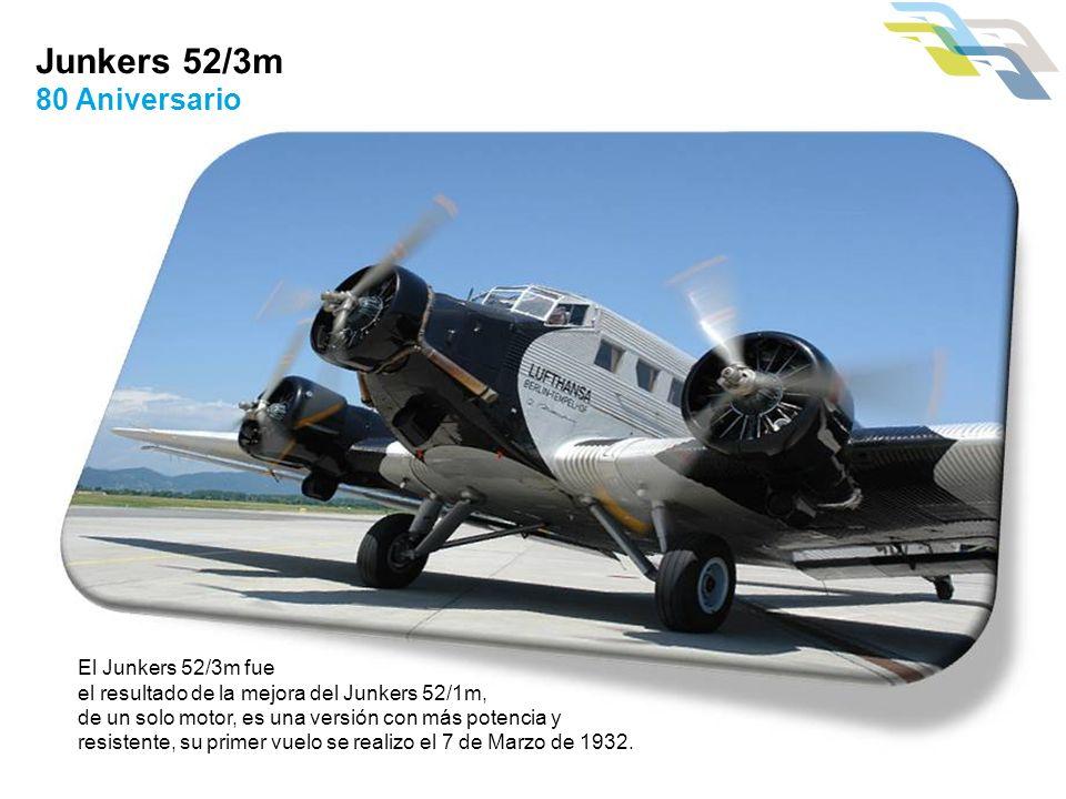 Junkers 52/3m 80 Aniversario El Junkers 52/3m fue el resultado de la mejora del Junkers 52/1m, de un solo motor, es una versión con más potencia y res