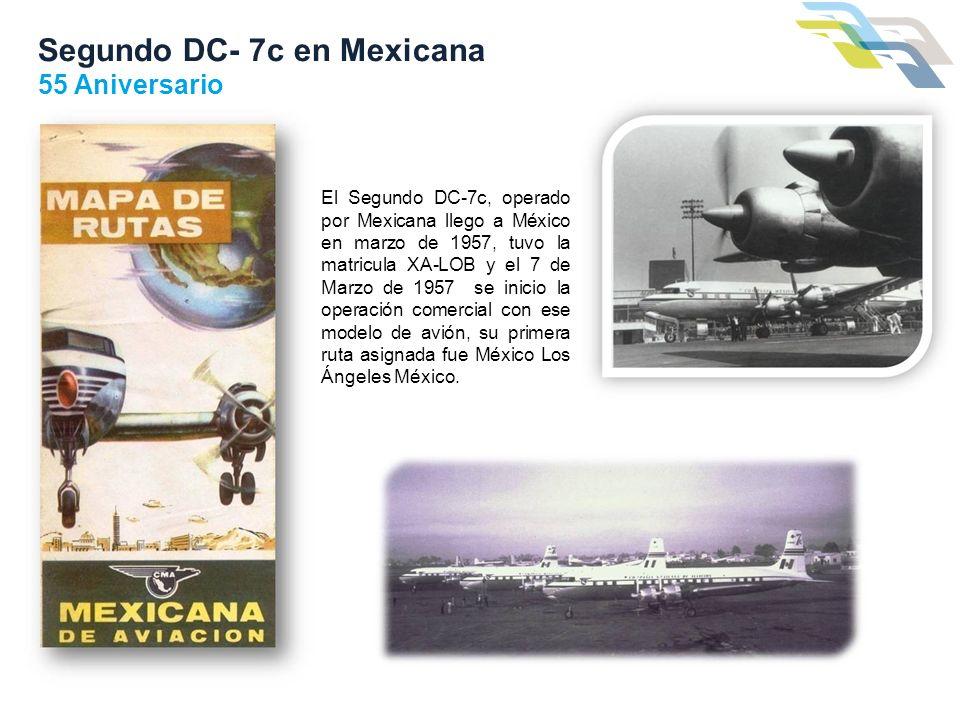 Segundo DC- 7c en Mexicana 55 Aniversario El Segundo DC-7c, operado por Mexicana llego a México en marzo de 1957, tuvo la matricula XA-LOB y el 7 de M