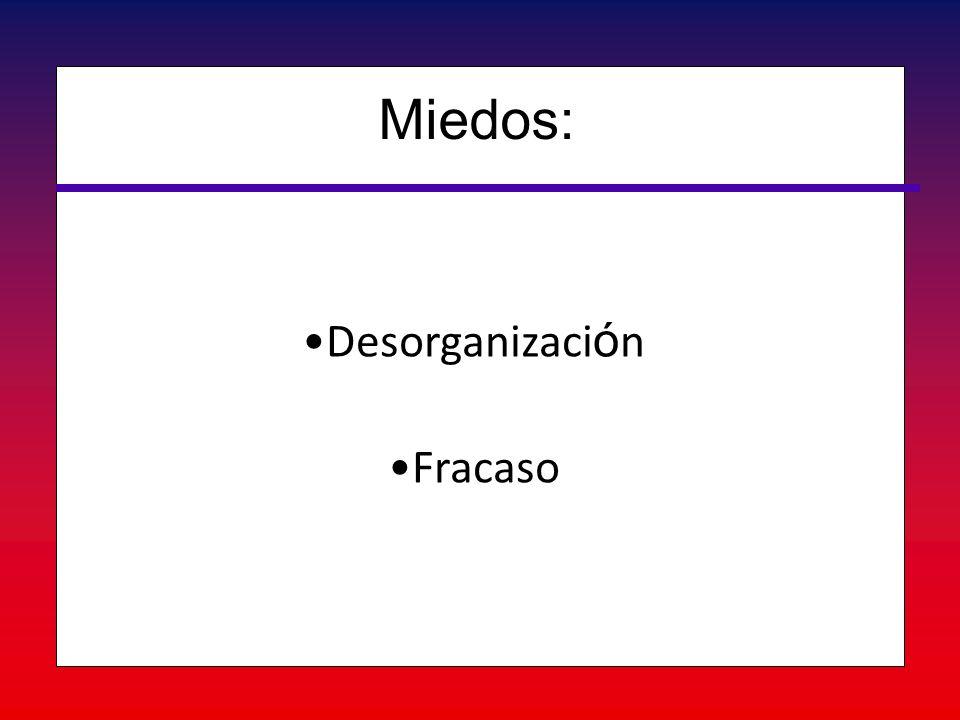 Desorganizaci ó nDesorganizaci ó n FracasoFracaso Miedos: