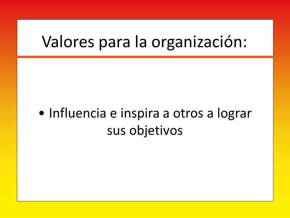 Influencia e inspira a otros a lograr sus objetivos Valores para la organización: