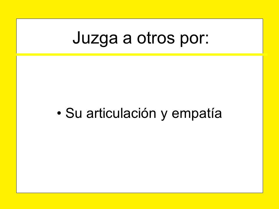 Su articulación y empatía Su articulación y empatía Juzga a otros por: