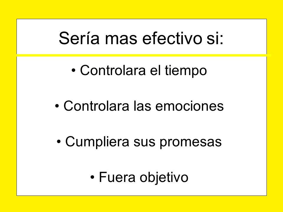 Controlara el tiempo Controlara el tiempo Controlara las emociones Controlara las emociones Cumpliera sus promesas Cumpliera sus promesas Fuera objetivo Fuera objetivo Sería mas efectivo si: