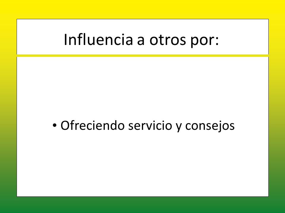 Influencia a otros por: Ofreciendo servicio y consejos Ofreciendo servicio y consejos