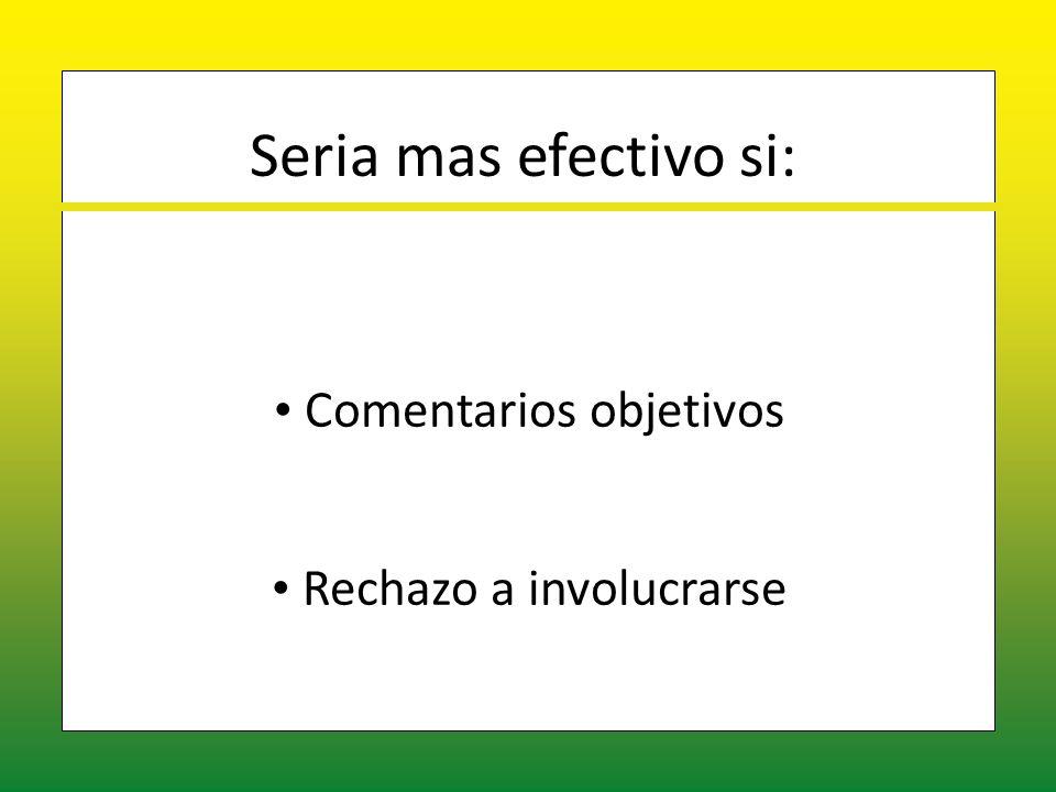Seria mas efectivo si: Comentarios objetivos Comentarios objetivos Rechazo a involucrarse Rechazo a involucrarse
