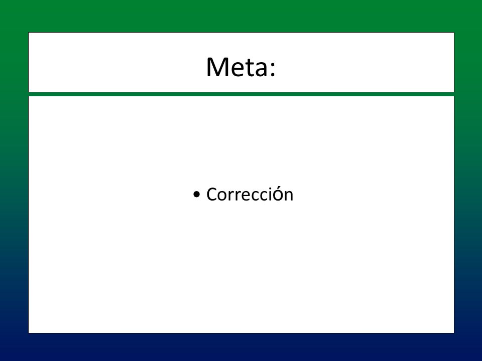 Correcci ó n Correcci ó n Meta: