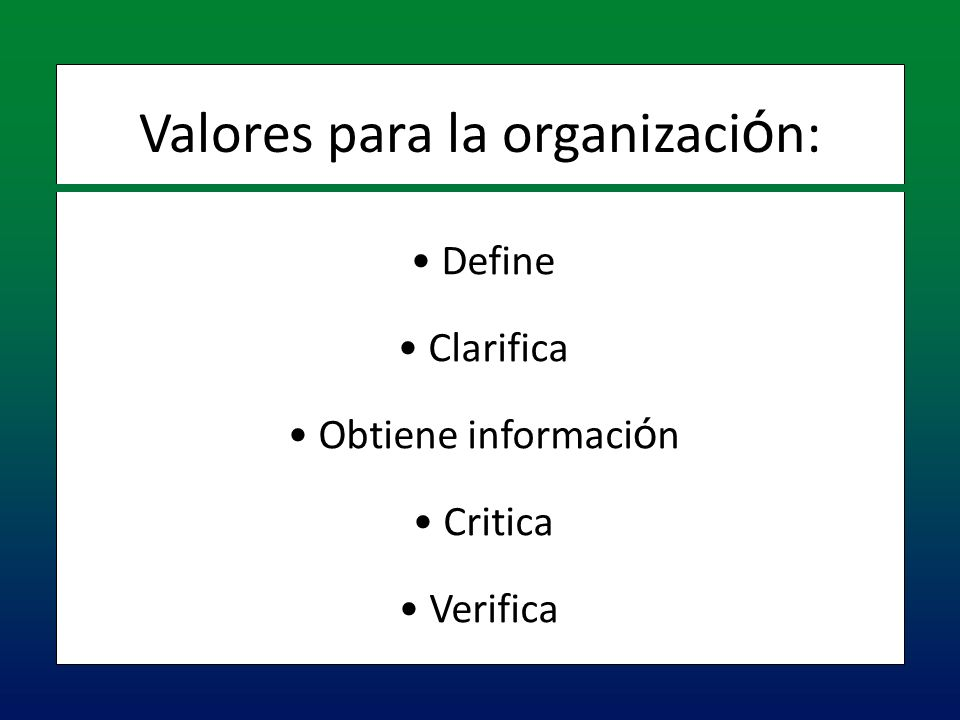 Define Define Clarifica Clarifica Obtiene informaci ó n Obtiene informaci ó n Critica Critica Verifica Verifica Valores para la organizaci ó n: