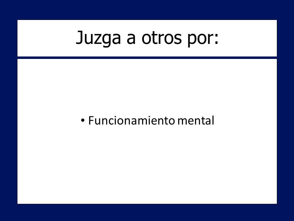 Funcionamiento mental Funcionamiento mental Juzga a otros por: