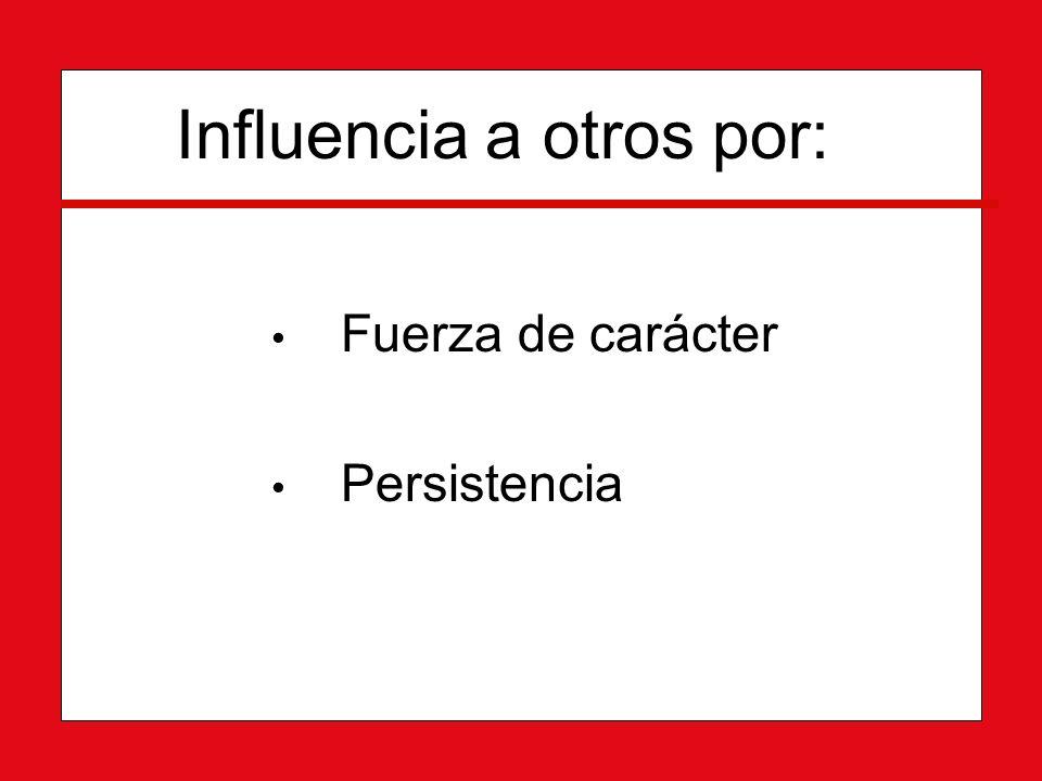 Influencia a otros por: Fuerza de carácter Fuerza de carácter Persistencia Persistencia