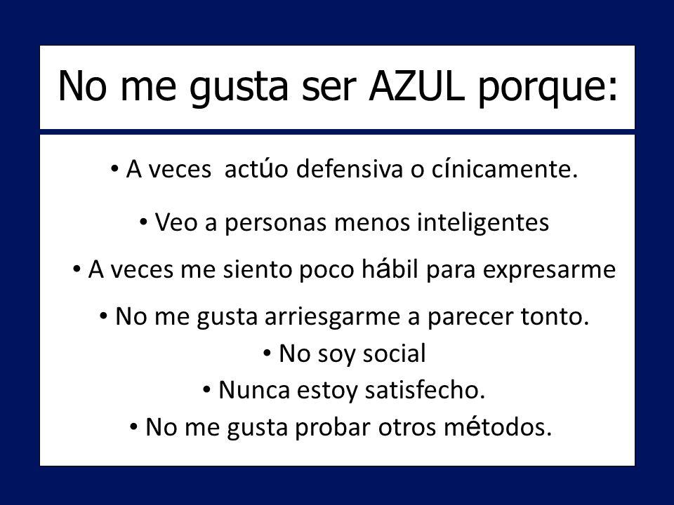 No me gusta ser AZUL porque: A veces act ú o defensiva o c í nicamente.