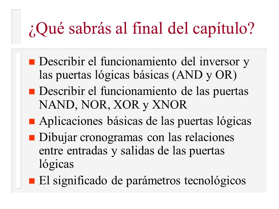 ¿Qué sabrás al final del capítulo? n Describir el funcionamiento del inversor y las puertas lógicas básicas (AND y OR) n Describir el funcionamiento d