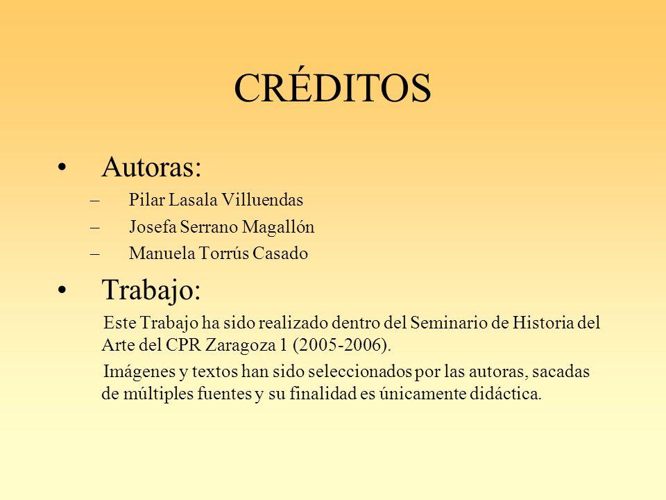 CRÉDITOS Autoras: –Pilar Lasala Villuendas –Josefa Serrano Magallón –Manuela Torrús Casado Trabajo: Este Trabajo ha sido realizado dentro del Seminario de Historia del Arte del CPR Zaragoza 1 (2005-2006).