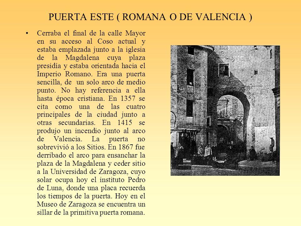 PUERTA ESTE ( ROMANA O DE VALENCIA ) Cerraba el final de la calle Mayor en su acceso al Coso actual y estaba emplazada junto a la iglesia de la Magdalena cuya plaza presidía y estaba orientada hacia el Imperio Romano.