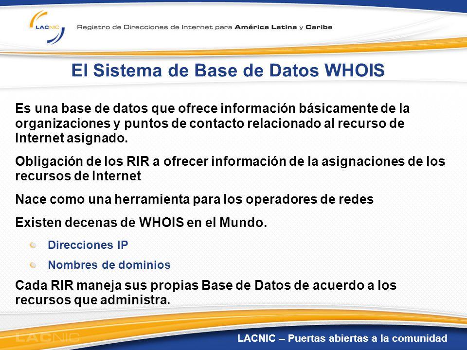 LACNIC – Puertas abiertas a la comunidad El Sistema de Base de Datos WHOIS En el WHOIS se pueden consultar Direcciones IP Bloques de direcciones IP Números de Sistemas Autónomos Organizaciones Puntos de Contacto