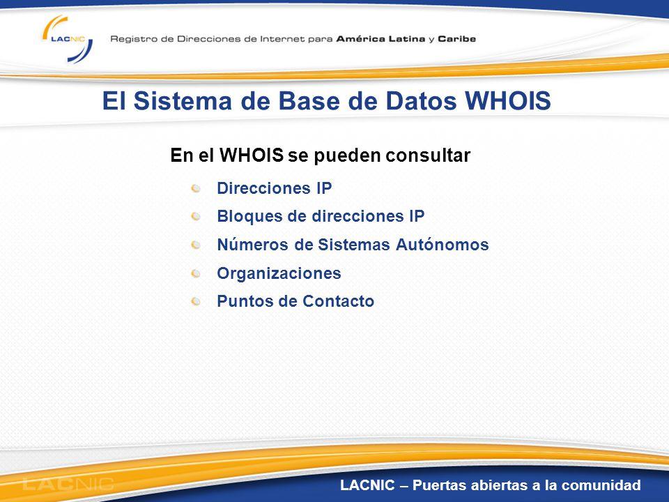 LACNIC – Puertas abiertas a la comunidad El Sistema de Base de Datos WHOIS En el WHOIS se pueden consultar Direcciones IP Bloques de direcciones IP Nú