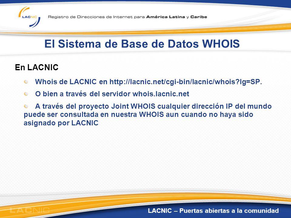 LACNIC – Puertas abiertas a la comunidad El Sistema de Base de Datos WHOIS En LACNIC Whois de LACNIC en http://lacnic.net/cgi-bin/lacnic/whois?lg=SP.