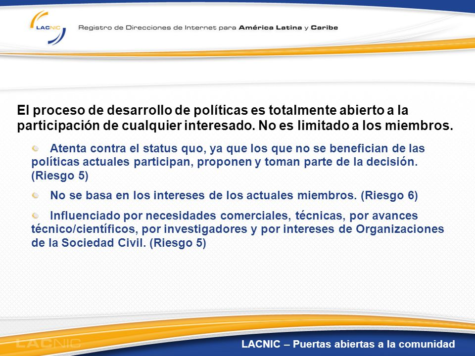 LACNIC – Puertas abiertas a la comunidad El proceso de desarrollo de políticas es totalmente abierto a la participación de cualquier interesado. No es