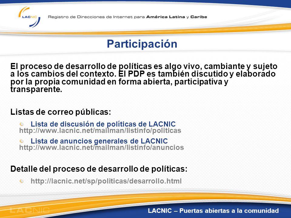 LACNIC – Puertas abiertas a la comunidad Participación El proceso de desarrollo de políticas es algo vivo, cambiante y sujeto a los cambios del contex