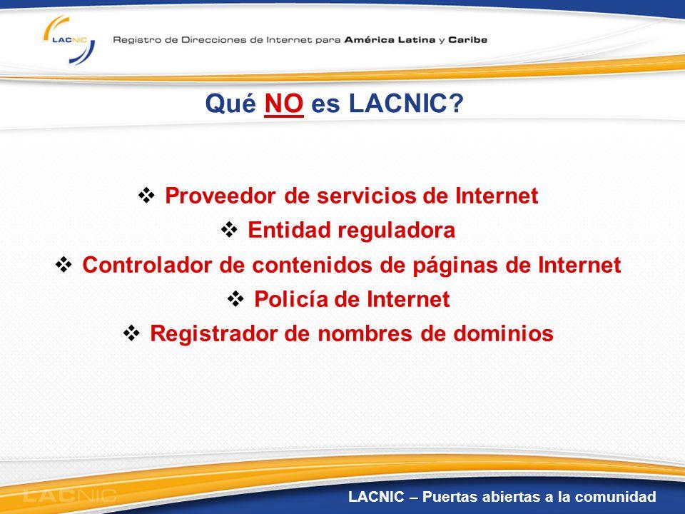 LACNIC – Puertas abiertas a la comunidad Qué NO es LACNIC? Proveedor de servicios de Internet Entidad reguladora Controlador de contenidos de páginas