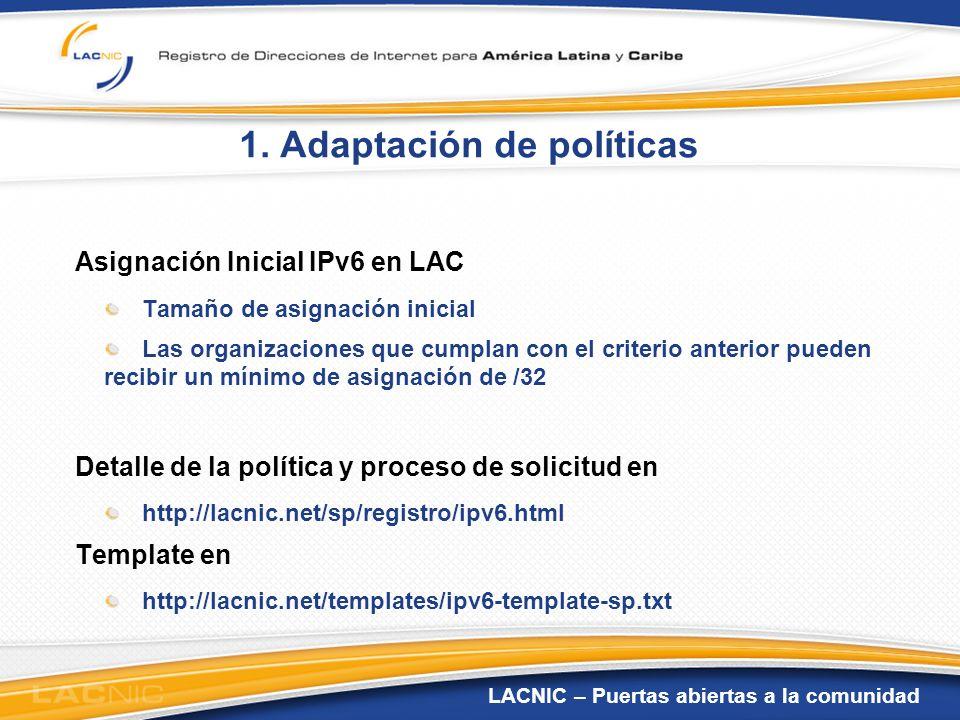 LACNIC – Puertas abiertas a la comunidad 1. Adaptación de políticas Asignación Inicial IPv6 en LAC Tamaño de asignación inicial Las organizaciones que