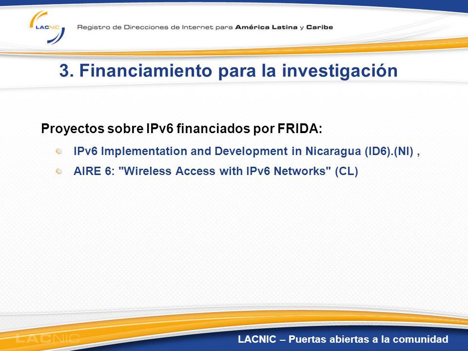 LACNIC – Puertas abiertas a la comunidad 3. Financiamiento para la investigación Proyectos sobre IPv6 financiados por FRIDA: IPv6 Implementation and D