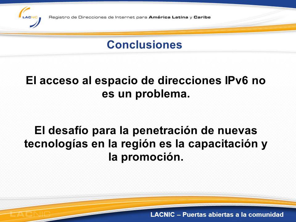 LACNIC – Puertas abiertas a la comunidad Conclusiones El acceso al espacio de direcciones IPv6 no es un problema. El desafío para la penetración de nu