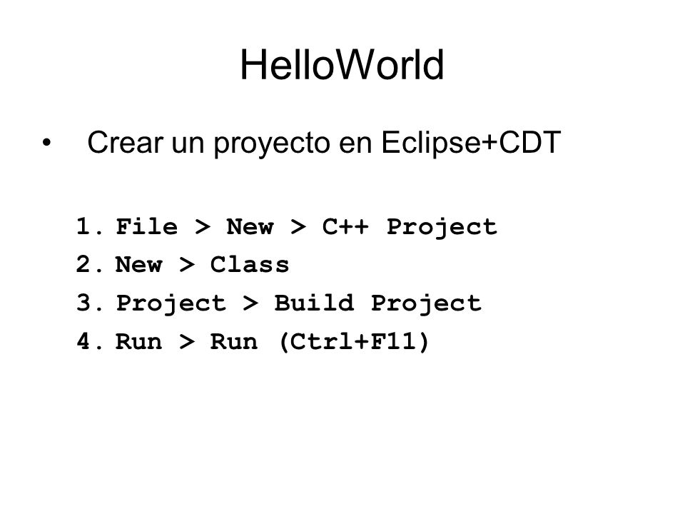 HelloWorld Crear un proyecto en Eclipse+CDT 1.File > New > C++ Project 2.New > Class 3.Project > Build Project 4.Run > Run (Ctrl+F11)