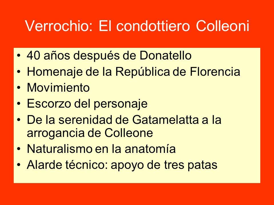 Verrochio: El condottiero Colleoni 40 años después de Donatello Homenaje de la República de Florencia Movimiento Escorzo del personaje De la serenidad de Gatamelatta a la arrogancia de Colleone Naturalismo en la anatomía Alarde técnico: apoyo de tres patas