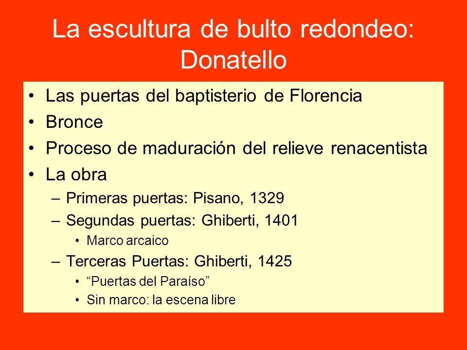 La escultura de bulto redondeo: Donatello Las puertas del baptisterio de Florencia Bronce Proceso de maduración del relieve renacentista La obra –Prim