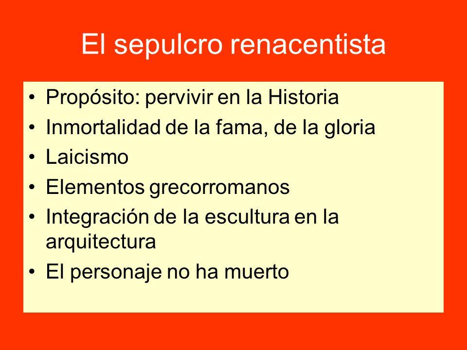 El sepulcro renacentista Propósito: pervivir en la Historia Inmortalidad de la fama, de la gloria Laicismo Elementos grecorromanos Integración de la e