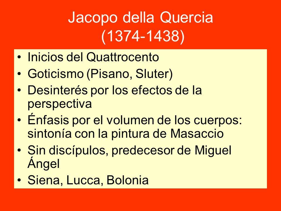 Jacopo della Quercia (1374-1438) Inicios del Quattrocento Goticismo (Pisano, Sluter) Desinterés por los efectos de la perspectiva Énfasis por el volumen de los cuerpos: sintonía con la pintura de Masaccio Sin discípulos, predecesor de Miguel Ángel Siena, Lucca, Bolonia