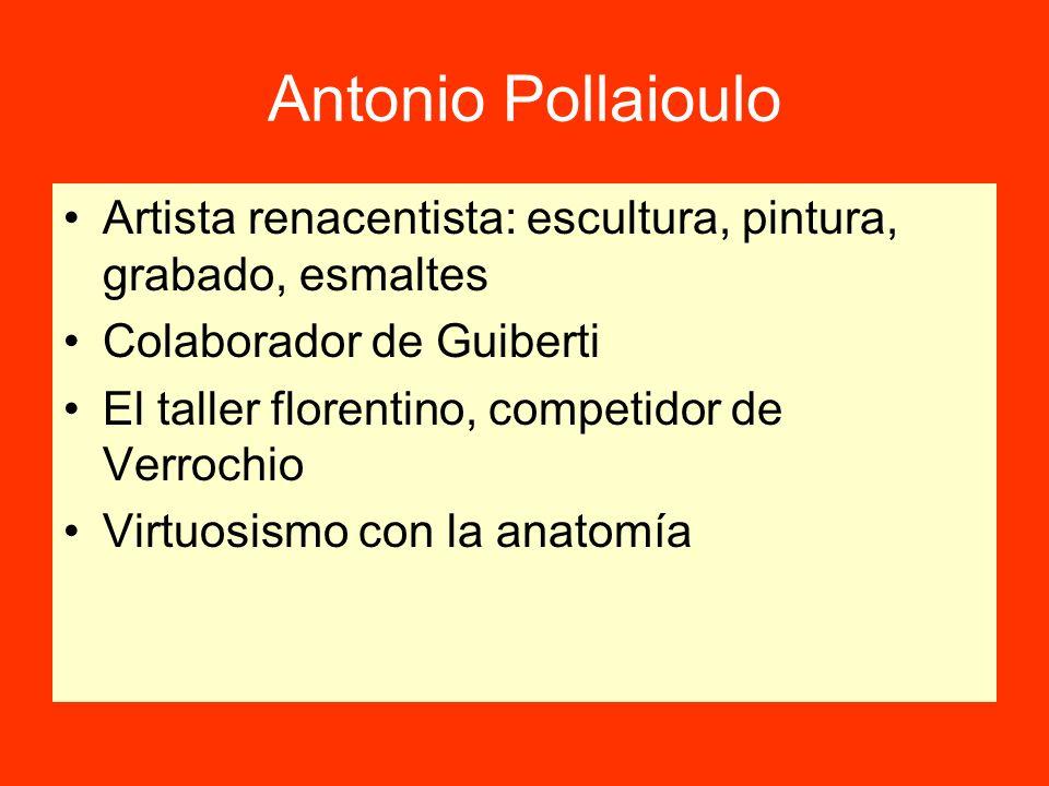 Antonio Pollaioulo Artista renacentista: escultura, pintura, grabado, esmaltes Colaborador de Guiberti El taller florentino, competidor de Verrochio Virtuosismo con la anatomía