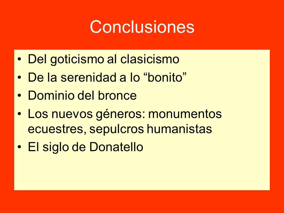 Conclusiones Del goticismo al clasicismo De la serenidad a lo bonito Dominio del bronce Los nuevos géneros: monumentos ecuestres, sepulcros humanistas