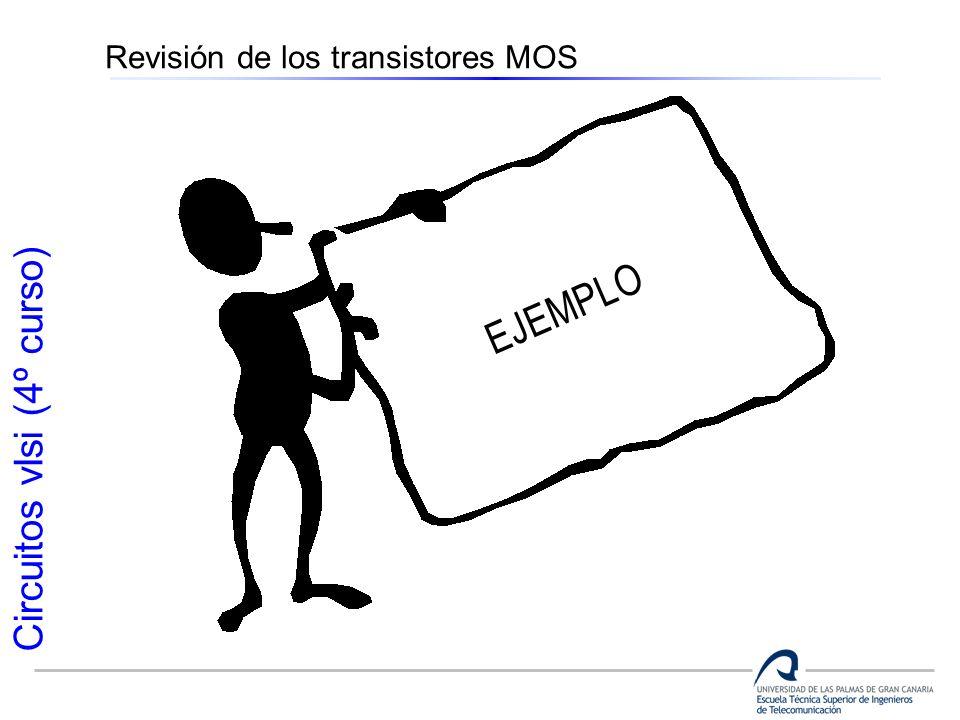 Circuitos vlsi (4º curso) Revisión de los transistores MOS EJEMPLO