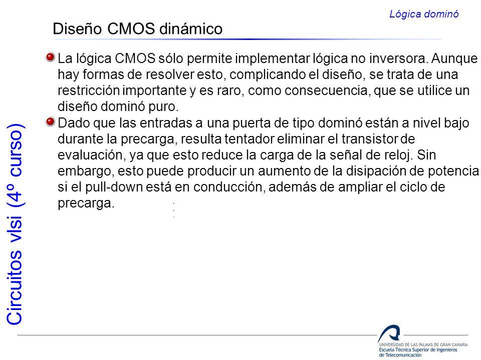 Circuitos vlsi (4º curso) Diseño CMOS dinámico Lógica dominó La lógica CMOS sólo permite implementar lógica no inversora. Aunque hay formas de resolve