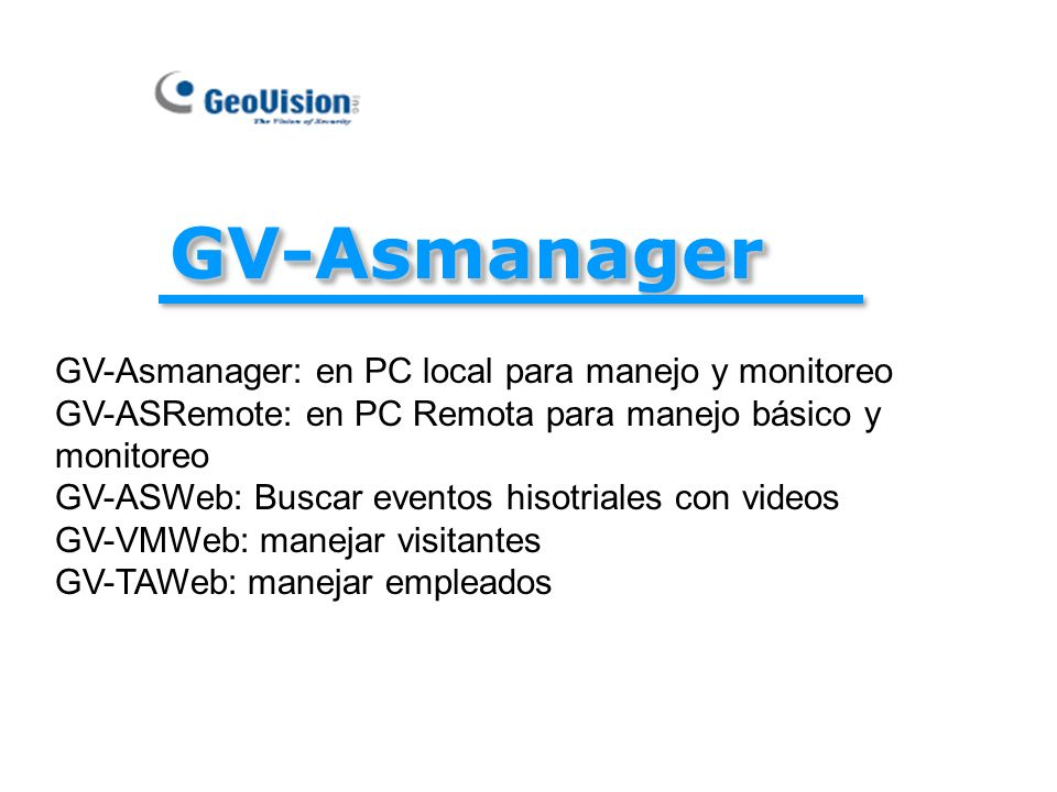 GV-AsmanagerGV-Asmanager GV-Asmanager: en PC local para manejo y monitoreo GV-ASRemote: en PC Remota para manejo básico y monitoreo GV-ASWeb: Buscar e