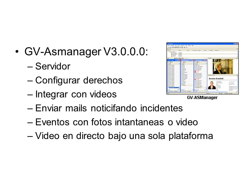 Softwar e GV-Asmanager V3.0.0.0: –Servidor –Configurar derechos –Integrar con videos –Enviar mails noticifando incidentes –Eventos con fotos intantane
