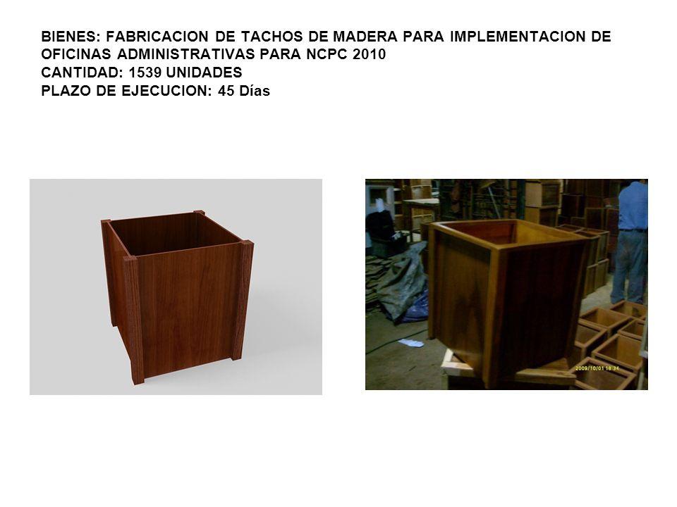 BIENES: FABRICACION DE TACHOS DE MADERA PARA IMPLEMENTACION DE OFICINAS ADMINISTRATIVAS PARA NCPC 2010 CANTIDAD: 1539 UNIDADES PLAZO DE EJECUCION: 45