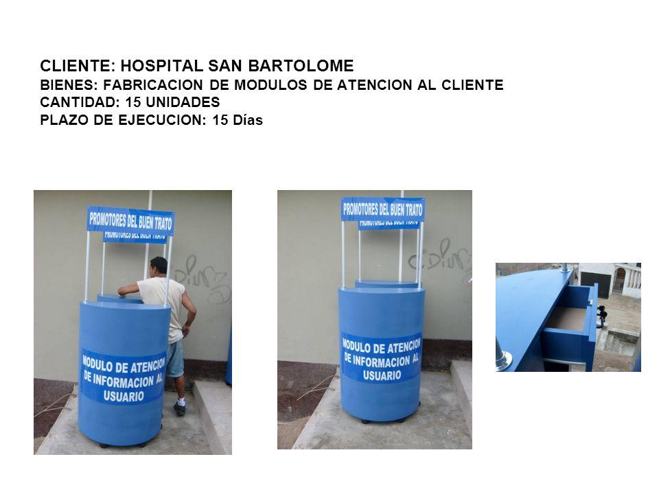 CLIENTE: HOSPITAL SAN BARTOLOME BIENES: FABRICACION DE MODULOS DE ATENCION AL CLIENTE CANTIDAD: 15 UNIDADES PLAZO DE EJECUCION: 15 Días