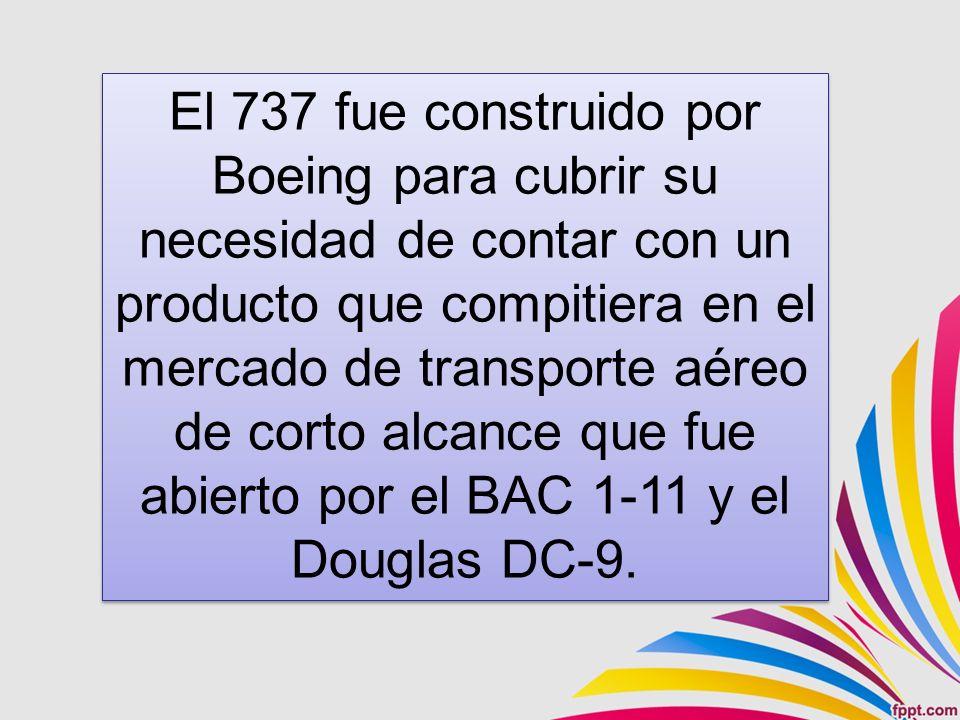 El 737 fue construido por Boeing para cubrir su necesidad de contar con un producto que compitiera en el mercado de transporte aéreo de corto alcance que fue abierto por el BAC 1-11 y el Douglas DC-9.